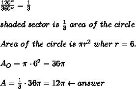\frac{120^o}{360^o}=\frac{1}{3}\\\\shaded\ sector\ is\ \frac{1}{3}\ area\ of\ the\ circle\\\\Area\ of\ the\ circle\ is\ \pi r^2\ wher\ r=6.\\\\A_O=\pi\cdot6^2=36\pi\\\\A=\frac{1}{3}\cdot36\pi=12\pi\leftarrow answer