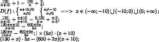 \frac{120}{x+10}+1=\frac{120}{x}+\frac25;\D(f): \left \{ {{x+10\neq0} \atop {x\neq0}} \right. \ \  \left \{ {{x\neq-10} \atop {x\neq0}} \right. \ ==>\ x\in\left(-\infty;-10\right)\bigcup\left(-10;0\right)\bigcup\left(0;+\infty\right);\\frac{120}{x+10}+\frac{x+10}{x+10}=\frac{5\cdot120}{5\cdot x}+\frac{x\cdot2}{x\cdot5};\\frac{120+x+10}{x+10}=\frac{600+2x}{5x};\\frac{130+x}{10+x}-\frac{600+2x}{5x};|\times(5x)\cdot(x+10)\(130+x)\cdot5x-(600+2x)(x+10);\