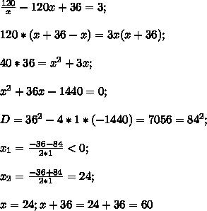 \frac{120}{x}-\fac{120}{x+36}=3;\\\\120*(x+36-x)=3x(x+36);\\\\40*36=x^2+3x;\\\\x^2+36x-1440=0;\\\\D=36^2-4*1*(-1440)=7056=84^2;\\\\x_1=\frac{-36-84}{2*1}<0;\\\\x_2=\frac{-36+84}{2*1}=24;\\\\x=24; x+36=24+36=60