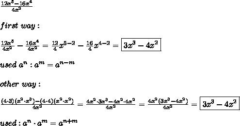 \frac{12x^5-16x^4}{4x^2}\\\\first\ way:\\\\\frac{12x^5}{4x^2}-\frac{16x^4}{4x^2}=\frac{12}{4}x^{5-2}-\frac{16}{4}x^{4-2}=\boxed{3x^3-4x^2}\\\\used\ a^n:a^m=a^{n-m}\\\\other\ way:\\\\\frac{(4\cdot3)(x^2\cdot x^3)-(4\cdot4)(x^2\cdot x^2)}{4x^2}=\frac{4x^2\cdot3x^3-4x^2\cdot4x^2}{4x^2}=\frac{4x^2(3x^3-4x^2)}{4x^2}=\boxed{3x^3-4x^2}\\\\used:a^n\cdot a^m=a^{n+m}
