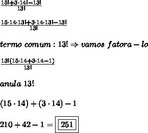 \frac{15!+3 \cdot 14!-13!}{13!}\\\\\frac{15 \cdot 14 \cdot 13!+3 \cdot 14 \cdot 13!-13!}{13!}\\\\termo \ comum: 13! \Rightarrow vamos \ fatora-lo\\\\\frac{13! (15\cdot 14+3 \cdot 14-1)}{13!}\\\\anula \ 13!\\\\(15 \cdot 14) + (3 \cdot 14) - 1\\\\210 + 42-1 = \boxed{\boxed{251}}