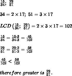 \frac{15}{34};\ \frac{29}{51}\\\\34=2\times17;\ 51=3\times17\\\\LCD\left(\frac{15}{34};\ \frac{29}{51}\right)=2\times3\times17=102\\\\\frac{15}{34}=\frac{15\cdot3}{34\cdot3}=\frac{45}{102}\\\\\frac{29}{51}=\frac{29\cdot2}{51\cdot2}=\frac{58}{102}\\\\\frac{45}{102} < \frac{58}{102}\\\\therefore\ greater\ is\ \frac{29}{51}.