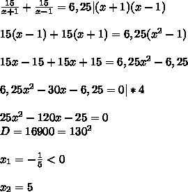 \frac{15}{x+1}+\frac{15}{x-1}=6,25|(x+1)(x-1)\\\\15(x-1)+15(x+1)=6,25(x^2-1)\\\\15x-15+15x+15=6,25x^2-6,25\\\\6,25x^2-30x-6,25=0|*4\\\\25x^2-120x-25=0\\D=16900=130^2\\\\x_{1}=-\frac{1}{5}<0\\\\x_{2}=5