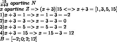 \frac{15}{x+3} \ apartine\  N \ x \ apartine \ Z  => (x+3)|15  <=> x+3= [1,3,5,15]  \ 1) x+3=1 =>x=1-3=-2 \ 2)x+3=3 =>x=3-3=0 \ 3)x+3=5 =>x=5-3=2 \4)x+3=15 =>x=15-3=12 \ B=[-2;0;2;12]