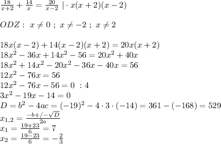\frac{18}{x+2}+\frac{14}{x}=\frac{20}{x-2} \ | \cdot x(x+2)(x-2)\\ ODZ: \ x\neq0 \ ; \ x\neq-2 \ ; \ x\neq2\\ 18x(x-2)+14(x-2)(x+2)=20x(x+2)\ 18x^{2}-36x+14x^{2}-56=20x^{2}+40x\ 18x^{2}+14x^{2}-20x^{2}-36x-40x=56\ 12x^{2}-76x=56\ 12x^{2}-76x-56=0 \ : 4\ 3x^{2}-19x-14=0\ D=b^{2}-4ac=(-19)^{2}-4\cdot 3\cdot (-14)=361-(-168)=529\ x_{1,2}=\frac{-b+/-\sqrt{D}}{2a}\ x_{1}=\frac{19+23}{6}=7\ x_{2}=\frac{19-23}{6}=-\frac{2}{3}