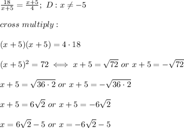 \frac{18}{x+5}=\frac{x+5}{4};\ D:x\neq-5\\\\cross\ multiply:\\\\(x+5)(x+5)=4\cdot18\\\\(x+5)^2=72\iff x+5=\sqrt{72}\ or\ x+5=-\sqrt{72}\\\\x+5=\sqrt{36\cdot2}\ or\ x+5=-\sqrt{36\cdot2}\\\\x+5=6\sqrt2\ or\ x+5=-6\sqrt2\\\\x=6\sqrt2-5\ or\ x=-6\sqrt2-5
