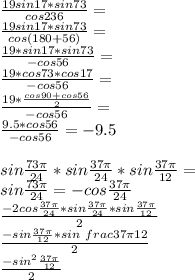 \frac{19sin17*sin73}{cos236}=\\\frac{19sin17*sin73}{cos(180+56)}=\\\frac{19*sin17*sin73}{-cos56}=\\\frac{19*cos73*cos17}{-cos56}=\\\frac{19*\frac{cos90+cos56}{2}}{-cos56}=\\\frac{9.5*cos56}{-cos56}=-9.5\\\\ sin\frac{73\pi}{24}*sin\frac{37\pi}{24}*sin\frac{37\pi}{12}=\\sin\frac{73\pi}{24}=-cos\frac{37\pi}{24}\\\frac{-2cos\frac{37\pi}{24}*sin\frac{37\pi}{24}*sin\frac{37\pi}{12}}{2}\\\frac{-sin\frac{37\pi}{12}*sin\ frac{37\pi}{12}}{2}\\    \frac{-sin^2\frac{37\pi}{12}}{2}