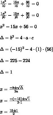\frac{1x^{2}}{10}-\frac{15x}{10} + \frac{56}{10} = 0\\\\\frac{1x^{2}}{\not{10}}-\frac{15x}{\not{10}} + \frac{56}{\not{10}} = 0\\\\x^{2}-15x+56 = 0\\\\\Delta = b^{2} - 4 \cdot a \cdot c\\\\\Delta = (-15)^{2}- 4 \cdot (1) \cdot (56)\\\\\Delta = 225-224\\\\\Delta = 1\\\\\\x = \frac{-b \pm \sqrt{\Delta}}{2a}\\\\x = \frac{-(-15) \pm \sqrt{1}}{2 \cdot 1}\\\\\x = \frac{15 \pm 1}{2}