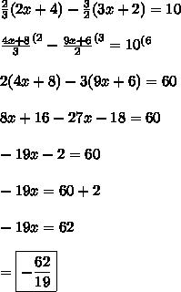 \frac{2}{3}(2x+4)-\frac{3}{2}(3x+2)=10 \\ \\ \frac{4x+8}{3}^{(2}-\frac{9x+6}{2}^{(3}=10^{(6} \\ \\ 2(4x+8)-3(9x+6)=60 \\ \\ 8x+16-27x-18=60 \\ \\ -19x-2=60 \\ \\ -19x=60+2 \\ \\ -19x=62 \\ \\ =\boxed{-\frac{62}{19}}