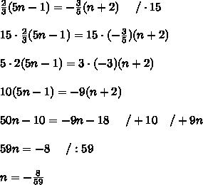 \frac{2}{3}(5n-1)=-\frac{3}{5}(n+2)\ \ \ \ /\cdot15\\\\15\cdot\frac{2}{3}(5n-1)=15\cdot(-\frac{3}{5})(n+2)\\\\5\cdot2(5n-1)=3\cdot(-3)(n+2)\\\\10(5n-1)=-9(n+2)\\\\50n-10=-9n-18\ \ \ \ /+10\ \ \ /+9n\\\\59n=-8\ \ \ \ /:59\\\\n=-\frac{8}{59}