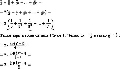 \frac{2}{3} + \frac{2}{9} + \frac{2}{27} +...+ \frac{2}{3^{n}}=\\\\=2(\frac{1}{3} + \frac{1}{9} + \frac{1}{27} +...+ \frac{1}{3^{n}})=\\\\=2\underbrace{\left(\frac{1}{3} + \frac{1}{3^2} + \frac{1}{3^3} +...+ \frac{1}{3^{n}}\right)}\\\\\text{Temos aqui a soma de uma PG de 1.\º termo }a_1=\frac13\text{ e raz\~ao }q=\frac13:\\\\=2\cdot\frac{a_1\cdot(q^n-1)}{q-1}=\\\\=2\cdot\frac{\frac13\cdot[(\frac13)^n-1]}{\frac13-1}=\\\\=2\cdot\frac{\frac13\cdot[(\frac13)^n-1]}{-\frac23}=