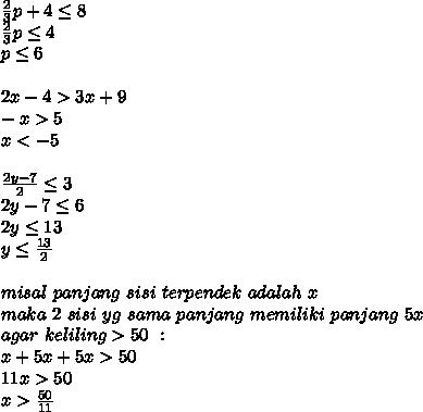 \frac{2}{3}p+4 \leq 8\\\frac{2}{3}p \leq 4\\p \leq 6\\\\2x-4>3x+9\\-x>5\\x<-5\\\\\frac{2y-7}{2} \leq 3\\2y-7 \leq 6\\2y \leq 13\\y \leq \frac{13}{2}\\\\misal\ panjang\ sisi\ terpendek\ adalah\ x\\maka\ 2\ sisi\ yg\ sama\ panjang\ memiliki\ panjang\ 5x\\agar\ keliling>50\ :\\x+5x+5x>50\\11x>50\\x>\frac{50}{11}