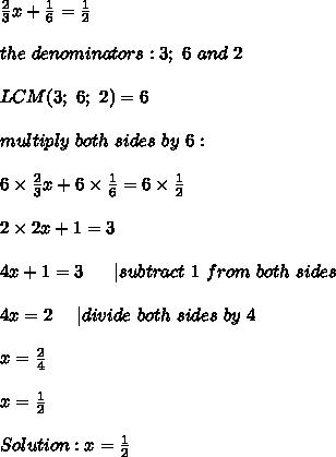 \frac{2}{3}x+\frac{1}{6}=\frac{1}{2}\\\\the\ denominators:3;\ 6\ and\ 2\\\\LCM(3;\ 6;\ 2)=6\\\\multiply\ both\ sides\ by\ 6:\\\\6\times\frac{2}{3}x+6\times\frac{1}{6}=6\times\frac{1}{2}\\\\2\times2x+1=3\\\\4x+1=3\ \ \ \ \ |subtract\ 1\ from\ both\ sides\\\\4x=2\ \ \ \ |divide\ both\ sides\ by\ 4\\\\x=\frac{2}{4}\\\\x=\frac{1}{2}\\\\Solution:x=\frac{1}{2}