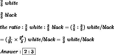 \frac{2}{5}\ white\\\\\frac{3}{5}\ black\\\\the\ ratio:\frac{2}{5}\ white:\frac{3}{5}\ black=(\frac{2}{5}:\frac{3}{5})\ white/black\\\\=(\frac{2}{\not5_1}\times\frac{\not5^1}{3})\ white/black=\frac{2}{3}\ white/black\\\\Answer:\boxed{2:3}