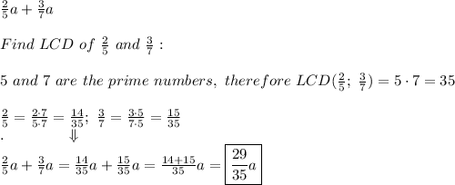 \frac{2}{5}a+\frac{3}{7}a\\\\Find\ LCD\ of\ \frac{2}{5}\ and\ \frac{3}{7}:\\\\5\ and\ 7\ are\ the\ prime\ numbers,\ therefore\ LCD(\frac{2}{5};\ \frac{3}{7})=5\cdot7=35\\\\\frac{2}{5}=\frac{2\cdot7}{5\cdot7}=\frac{14}{35};\ \frac{3}{7}=\frac{3\cdot5}{7\cdot5}=\frac{15}{35}\\.\qquad\qquad\Downarrow\\\frac{2}{5}a+\frac{3}{7}a=\frac{14}{35}a+\frac{15}{35}a=\frac{14+15}{35}a=\boxed{\frac{29}{35}a}