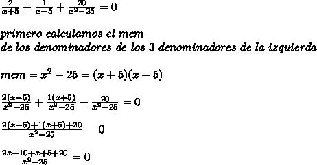 \frac{2}{x+5}+\frac{1}{x-5}+\frac{20}{x^2-25}=0\\ \\primero\ calculamos\ el\ mcm\\ de\ los\ denominadores\ de\ los\ 3\ denominadores\ de\ la\ izquierda\\ \\mcm=x^2-25=(x+5)(x-5)\\ \\\frac{2(x-5)}{x^2-25}+\frac{1(x+5)}{x^2-25}+\frac{20}{x^2-25}=0\\ \\\frac{2(x-5)+1(x+5)+20}{x^2-25}=0\\ \\\frac{2x-10+x+5+20}{x^2-25}=0