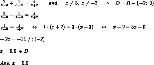 \frac{2}{x-3} + \frac{1}{3-x} = \frac{3}{x+2}\ \ \ \ \ \ and\ \ \ \ \ x \neq 3,\ x \neq -2\ \ \ \Rightarrow\ \ \ D=R-\{-2;\ 3\} \\\\\frac{2}{x-3}- \frac{1}{x-3} = \frac{3}{x+2} \\\\ \frac{1}{x-3} = \frac{3}{x+2}\ \ \ \ \Leftrightarrow\ \ \ 1\cdot(x+2)=3\cdot(x-3)\ \ \ \ \Leftrightarrow\ \ \ x+2=3x-9\\\\-2x=-11\ /:(-2)\\\\x=5.5\ \in D\\\\Ans.\ x=5.5