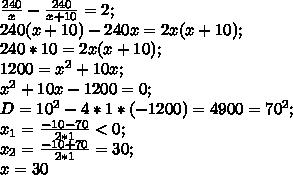 \frac{240}{x}-\frac{240}{x+10}=2;\\ 240(x+10)-240x=2x(x+10);\\ 240*10=2x(x+10);\\ 1200=x^2+10x;\\ x^2+10x-1200=0;\\ D=10^2-4*1*(-1200)=4900=70^2;\\ x_1=\frac{-10-70}{2*1}<0;\\ x_2=\frac{-10+70}{2*1}=30;\\ x=30