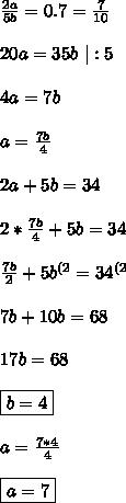 \frac{2a}{5b}=0.7=\frac{7}{10} \\ \\ 20a=35b \ |:5 \\ \\ 4a=7b \\ \\ a=\frac{7b}{4} \\ \\ 2a+5b=34 \\ \\ 2*\frac{7b}{4}+5b=34 \\ \\ \frac{7b}{2}+5b^{(2}=34^{(2} \\ \\ 7b+10b=68 \\ \\ 17b=68 \\ \\ \boxed{b=4} \\ \\ a=\frac{7*4}{4} \\\\ \boxed{a=7}
