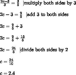 \frac{2c-3}{3}=\frac{3}{5} \ \ |\hbox{multiply both sides by 3} \\ \\2c-3=\frac{9}{5} \ \ |\hbox{add 3 to both sides} \\ \\2c=\frac{9}{5}+3 \\ \\2c=\frac{9}{5}+\frac{15}{5} \\ \\2c=\frac{24}{5} \ \ |\hbox{divide both sides by 2} \\ \\c=\frac{24}{10} \\ \\c=2.4