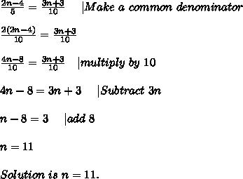 \frac{2n-4}{5}=\frac{3n+3}{10}\ \ \ \ |Make\ a\ common\ denominator\\\frac{2(2n-4)}{10}=\frac{3n+3}{10}\\\frac{4n-8}{10}=\frac{3n+3}{10}\ \ \ |multiply\ by\ 10\\4n-8=3n+3\ \ \ \ |Subtract\ 3n\\n-8=3\ \ \ \ |add\ 8\\n=11\\Solution\ is\ n=11.