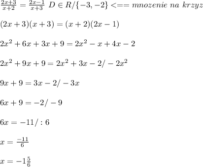 \frac{2x+3}{x+2}=\frac{2x-1}{x+3}\ D\in R/\{-3,-2\}<==mnozenie\ na\ krzyz\\\ \\\ (2x+3)(x+3)=(x+2)(2x-1)\\\ \\\ 2x^2+6x+3x+9=2x^2-x+4x-2\\\ \\\ 2x^2+9x+9=2x^2+3x-2/-2x^2\\\ \\\ 9x+9=3x-2/-3x\\\ \\\ 6x+9=-2/-9\\\ \\\ 6x=-11/:6\\\ \\\ x=\frac{-11}{6}\\\ \\\ x=-1\frac{5}{6}