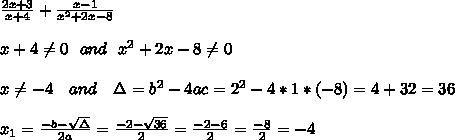 \frac{2x+3}{x+4} + \frac{x-1}{x ^{2} +2x-8} \\ \\x+4 \neq 0 \ \ and \ \ x^2 + 2x -8 \neq 0\\ \\x\neq -4 \ \ \ and \ \ \ \Delta =b^2-4ac =2^2 - 4 * 1 * (-8)=4+32=36 \\ \\x_{1}=\frac{-b-\sqrt{\Delta} }{2a}=\frac{-2-\sqrt{36}}{2 }=\frac{-2-6}{2}=\frac{-8}{2}=- 4