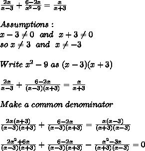 \frac{2x}{x-3}+\frac{6-2x}{x^2-9}=\frac{x}{x+3}\\\\Assumptions:\\x-3 \neq 0\ \ and\ \ x+3 \neq 0\\so\ x \neq 3\ \ and\ \ x \neq -3\\\\ Write\ x^2-9\ as\ (x-3)(x+3)\\\\\ \frac{2x}{x-3}+\frac{6-2x}{(x-3)(x+3)}=\frac{x}{x+3}\\\\Make \ a\  common\ denominator\\\\ \frac{2x(x+3)}{(x-3)(x+3)}+\frac{6-2x}{(x-3)(x+3)}=\frac{x(x-3)}{(x+3)(x-3)}\\\\\ \frac{2x^2+6x}{(x-3)(x+3)}+\frac{6-2x}{(x-3)(x+3)}-\frac{x^2-3x}{(x+3)(x-3)}=0\\\\