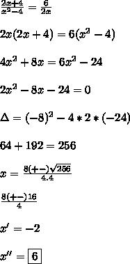 \frac{2x + 4}{x^{2} - 4} = \frac{6}{2x} \\\\2x (2x + 4)= 6(x^{2}- 4) \\\\4x^{2} + 8x = 6x^{2} - 24 \\\\2x^{2} - 8x - 24=0 \\\\\Delta=(-8)^2-4*2*(-24) \\\\64+192=256 \\\\x=\frac{8(+-)\sqrt{256}}{4.4} \\\\\frac{8(+-)16}{4} \\\\x' = -2 \\\\x'' = \boxed{6}