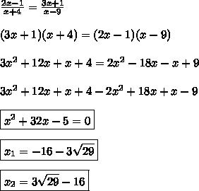 \frac{2x-1}{x+4} = \frac{3x+1}{x-9}  \\\\(3x+1)(x+4)=(2x-1)(x-9)  \\\\3x^2+12x+x+4=2x^2-18x-x+9  \\\\3x^2+12x+x+4-2x^2+18x+x-9  \\\\\boxed{x^2+32x-5=0}  \\\\\boxed{x_1=-16-3\sqrt{29}  }  \\\\\boxed{x_2=3\sqrt{29}-16}
