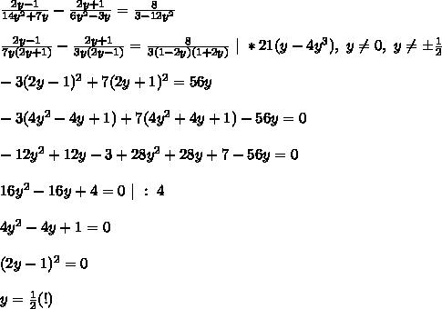 \frac{2y - 1}{14y^2 + 7y} - \frac{2y + 1}{6y^2 - 3y} = \frac{8}{3- 12y^2}\\\\\frac{2y - 1}{7y(2y + 1)} - \frac{2y + 1}{3y(2y - 1)} = \frac{8}{3(1- 2y)(1 + 2y)} \ | \ *21(y - 4y^3), \y \ne 0, \ y \ne \pm\frac{1}{2}\\\\-3(2y - 1)^2 + 7(2y + 1)^2 = 56y\\\\-3(4y^2 - 4y + 1) + 7(4y^2 + 4y + 1) - 56y = 0\\\\-12y^2 +12y - 3 + 28y^2 + 28y + 7 - 56y = 0\\\\16y^2 - 16y + 4 = 0 \ | \ : \ 4\\\\4y^2 - 4y + 1 = 0\\\\(2y - 1)^2 = 0\\\\y = \frac{1}{2} (!)