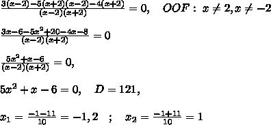 \frac{3(x-2)-5(x+2)(x-2)-4(x+2)}{(x-2)(x+2)}=0,\quad OOF:\; x\ne2,x\ne -2\\\\\frac{3x-6-5x^2+20-4x-8}{(x-2)(x+2)}=0\\\\\frac{5x^2+x-6}{(x-2)(x+2)}=0,\\\\5x^2+x-6=0,\quad D=121,\\\\x_1=\frac{-1-11}{10}=-1,2\quad ;\quad x_2=\frac{-1+11}{10}=1