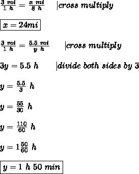 \frac{3\ mi}{1\ h}=\frac{x\ mi}{8\ h}\ \ \ \ |cross\ multiply\\\boxed{x=24mi}\\\frac{3\ mi}{1\ h}=\frac{5.5\ mi}{y\ h}\ \ \  \ \ |cross\ multiply\\3y=5.5\ h\ \ \  \ \ \ |divide\ both\ sides\ by\ 3\\y=\frac{5.5}{3}\ h\\y=\frac{55}{30}\ h\\y=\frac{110}{60}\ h\\y=1\frac{50}{60}\ h\\\boxed{y=1\ h\ 50\ min}