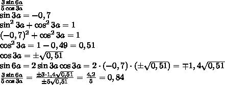 \frac{3\sin6a}{5\cos3a}\\ \sin3a=-0,7\\ \sin^23a+\cos^23a=1\\ (-0,7)^2+\cos^23a=1\\ \cos^23a=1-0,49=0,51\\ \cos3a=\pm\sqrt{0,51}\\ \sin6a=2\sin3a\cos3a=2\cdot(-0,7)\cdot(\pm\sqrt{0,51})=\mp1,4\sqrt{0,51}\\ \frac{3\sin6a}{5\cos3a}=\frac{\pm3\cdot1,4\sqrt{0,51}}{\pm5\sqrt{0,51}}=\frac{4,2}5=0,84