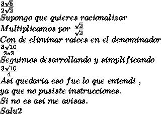 \frac{3\sqrt{5}}{2 \sqrt{2}} \\ Supongo \ que \ quieres \ racionalizar \\ Multiplicamos \ por \ \frac{\sqrt{2}}{\sqrt{2}} \\ Con \ de \ eliminar \ raices \ en \ el \ denominador \\ \frac{3\sqrt{10}}{2*2} \\ Seguimos \ desarrollando \ y \ simplificando \\ \frac{3\sqrt{10}}{ 4 } \\ Asi \ quedaria \ eso \ fue \ lo \ que \ entendi \ , \\ ya \ que \ no \ pusiste \ instrucciones. \\ Si \ no \ es \ asi \ me \ avisas. \\ Salu2