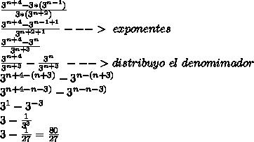 \frac{3^{n+4}-3*(3^{n-1})}{3*(3^{n+2})} \\ \frac{3^{n+4}-3^{n-1+1}}{3^{n+2+1}} ---> \sumo \ exponentes\\ \frac{3^{n+4}-3^{n}}{3^{n+3}} \\ \frac{3^{n+4}}{3^{n+3}}-\frac{3^n}{3^{n+3}}\ ---> distribuyo\ el \ denomimador\\ 3^{n+4-(n+3)}-3^{n-(n+3)}\\ 3^{n+4-n-3)}-3^{n-n-3)}\\ 3^{1}-3^{-3}\\ 3-\frac{1}{3^3}\\ 3-\frac{1}{27}=\frac{80}{27}