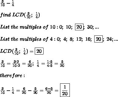 \frac{3}{10}-\frac{1}{4}\\\\find\ LCD(\frac{3}{10};\ \frac{1}{4})\\\\List\ the\ multiples\ of\ 10:0;\ 10;\ \fbox{20};\ 30;...\\\\List\ the\ multiples\ of\ 4:0;\ 4;\ 8;\ 12;\ 16;\ \fbox{20};\ 24;...\\\\LCD(\frac{3}{10};\ \frac{1}{4})=\fbox{20}\\\\\frac{3}{10}=\frac{3\cdot2}{10\cdot2}=\frac{6}{20};\ \frac{1}{4}=\frac{1\cdot5}{4\cdot5}=\frac{5}{20}\\\\therefore:\\\\\frac{3}{10}-\frac{1}{4}=\frac{6}{20}-\frac{5}{20}=\frac{6-5}{20}=\boxed{\frac{1}{20}}