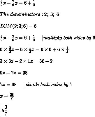 \frac{3}{2}x-\frac{2}{6}x=6+\frac{1}{3}\\\\The\ denominators:2;\ 3;\ 6\\\\LCM(2;3;6)=6\\\\\frac{3}{2}x-\frac{2}{6}x=6+\frac{1}{3}\ \ \ \ |multiply\ both\ sides\ by\ 6\\\\6\times\frac{3}{2}x-6\times\frac{1}{3}x=6\times6+6\times\frac{1}{3}\\\\3\times3x-2\times1x=36+2\\\\9x-2x=38\\\\7x=38\ \ \ \ \ |divide\ both\ sides\ by\ 7\\\\x=\frac{38}{7}\\\\\boxed{5\frac{3}{7}}