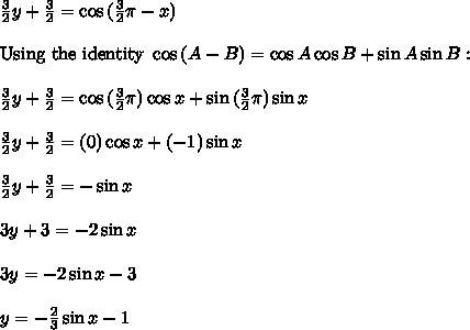 \frac{3}{2}y  + \frac{3}{2} = \cos{(\frac{3}{2}\pi - x)} \\\\\text{Using the identity } \cos{(A - B)} = \cos A \cos B + \sin A \sin B: \\\\\frac{3}{2}y  + \frac{3}{2} = \cos{(\frac{3}{2}\pi)}\cos x + \sin{(\frac{3}{2}\pi)}\sin x \\\\\frac{3}{2}y  + \frac{3}{2} = (0)\cos x + (-1)\sin x \\\\\frac{3}{2}y  + \frac{3}{2} = -\sin x \\\\3y + 3 = -2\sin x \\\\3y = -2\sin x - 3 \\\\y = -\frac{2}{3}\sin x - 1