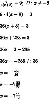 \frac{3}{4(x+8)}=9;\ D:x\neq-8\\\\9\cdot4(x+8)=3\\\\36(x+8)=3\\\\36x+288=3\\\\36x=3-288\\\\36x=-285\ /:36\\\\x=-\frac{285}{36}\\\\x=-7\frac{33}{36}\\\\x=-7\frac{11}{12}