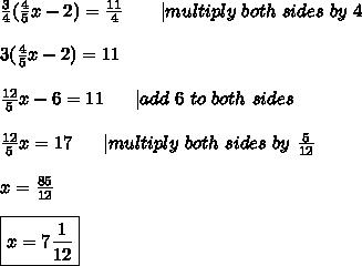 \frac{3}{4}(\frac{4}{5}x-2)=\frac{11}{4}\ \ \ \ \ \ |multiply\ both\ sides\ by\ 4\\3(\frac{4}{5}x-2)=11\\\frac{12}{5}x-6=11\ \ \ \ \ |add\ 6\ to\ both\ sides\\\frac{12}{5}x=17\ \ \ \ \ |multiply\ both\ sides\ by\ \frac{5}{12}\\x=\frac{85}{12}\\\boxed{x=7\frac{1}{12}}