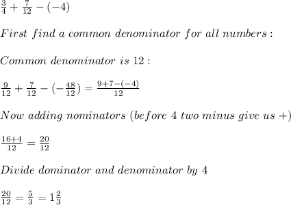 \frac{3}{4}+\frac{7}{12}-(-4)\\\\First\ find\ a \ common\ denominator\ for\ all\ numbers:\\\\Common\ denominator\ is\ 12:\\\\\frac{9}{12}+\frac{7}{12}-(-\frac{48}{12})=\frac{9+7-(-4)}{12}\\\\Now\ adding\ nominators\ (before\ 4\ two\ minus\ give\ us\ +)\\\\\frac{16+4}{12}= \frac{20}{12}\\\\Divide\ dominator\ and\ denominator\ by\ 4\\\\\frac{20}{12}=\frac{5}{3}=1\frac{2}{3}