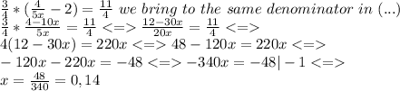 \frac{3}{4} * (\frac{4}{5x}-2) = \frac{11}{4}   \ we \ bring \ to \ the \ same \ denominator  \ in \ (...) \\ \frac{3}{4} * \frac{4-10x}{5x} = \frac{11}{4}  <=> \frac{12-30x}{20x}= \frac{11}{4} <=> \\ 4(12-30x)=220x <=> 48 -120x =220x  <=> \\ -120x-220x= -48 <=> -340x = - 48 |-1 <=> \\ x= \frac{48}{340}= 0,14