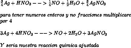 \frac{3}{4}Ag+HNO_{3}-->\frac{1}{4}NO+\frac{1}{2}H_{2}O+\frac{3}{4}AgNO_{3}\\ \\ para\ tener\ numeros\ enteros\ y\ no\ fracciones\ multiplicare\\ por\ 4\\ \\3Ag+4HNO_{3}--->NO+2H_{2}O+3AgNO_{3}\\ \\Y \esta\ seria\ nuestra\ reaccion\ quimica\ ajustada