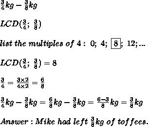 \frac{3}{4}kg-\frac{3}{8}kg\\\\LCD(\frac{3}{4};\ \frac{3}{8})\\\\list\ the\ multiples\ of\ 4:\ 0;\ 4;\ \fbox8;\ 12;...\\\\LCD(\frac{3}{4};\ \frac{3}{8})=8\\\\\frac{3}{4}=\frac{3\times2}{4\times2}=\frac{6}{8}\\\\\frac{3}{4}kg-\frac{3}{8}kg=\frac{6}{8}kg-\frac{3}{8}kg=\frac{6-3}{8}kg=\frac{3}{8}kg\\\\Answer:Mike\ had\ left\ \frac{3}{8}kg\ of\ toffees.