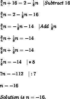 \frac{3}{4}n+16=2-\frac{1}{8}n\ \ \ |Subtract\ 16\\\frac{3}{4}n=2-\frac{1}{8}n-16\\\frac{3}{4}n=-\frac{1}{8}n-14\ \ \ |Add\ \frac{1}{8}n\\\frac{3}{4}n+\frac{1}{8}n=-14\\\frac{6}{8}n+\frac{1}{8}n=-14\\\frac{7}{8}n=-14\ \ \ |*8\\7n=-112\ \ \ |:7\\n=-16\\Solution\ is\ n=-16.