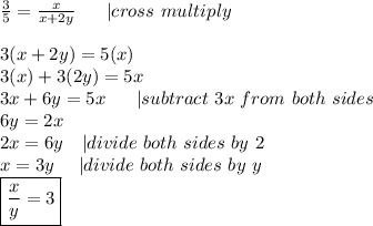 \frac{3}{5}=\frac{x}{x+2y}\ \ \ \ \ |cross\ multiply\\3(x+2y)=5(x)\3(x)+3(2y)=5x\3x+6y=5x\ \ \ \ \ |subtract\ 3x\ from\ both\ sides\6y=2x\2x=6y\ \ \ |divide\ both\ sides\ by\ 2\x=3y\ \ \ \ |divide\ both\ sides\ by\ y\\boxed{\frac{x}{y}=3}