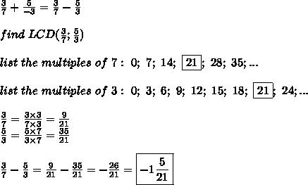 \frac{3}{7}+\frac{5}{-3}=\frac{3}{7}-\frac{5}{3}\\\\find\ LCD(\frac{3}{7};\frac{5}{3})\\\\list\ the\ multiples\ of\ 7:\ 0;\ 7;\ 14;\ \fbox{21};\ 28;\ 35;...\\\\list\ the\ multiples\ of\ 3:\ 0;\ 3;\ 6;\ 9;\ 12;\ 15;\ 18;\ \fbox{21};\ 24;...\\\\\frac{3}{7}=\frac{3\times3}{7\times3}=\frac{9}{21}\\\frac{5}{3}=\frac{5\times7}{3\times7}=\frac{35}{21}\\\\\frac{3}{7}-\frac{5}{3}=\frac{9}{21}-\frac{35}{21}=-\frac{26}{21}=\boxed{-1\frac{5}{21}}