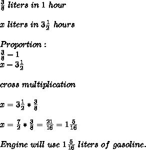 \frac{3}{8}\ liters\ in\ 1\ hour\\\\x\ liters\ in\ 3\frac{1}{2}\ hours\\\\Proportion:\\\frac{3}{8}-1\\x-3\frac{1}{2}\\\\cross\ multiplication\\\\x=3\frac{1}{2}*\frac{3}{8}\\\\x=\frac{7}{2}*\frac{3}{8}=\frac{21}{16}=1\frac{5}{16}\\\\Engine\ will\ use\ 1\frac{5}{16}\ liters\ of\ gasoline.