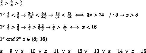 \frac{3}{8} > \frac{4}{x} > \frac{2}{8}\\\\1^o\ \frac{4}{x} < \frac{3}{8}\to\frac{3\cdot4}{3x} < \frac{4\cdot3}{4\cdot8}\to\frac{12}{3x} < \frac{12}{24}\iff3x > 24\ \ \ /:3\to x> 8\\\\2^o\ \frac{4}{x} > \frac{2}{8}\to\frac{4}{x} > \frac{2\cdot2}{2\cdot8}\to\frac{4}{x} > \frac{4}{16}\iff x < 16\\\\1^o\ and\ 2^o\ x\in(8;\ 16)\\\\x=9\ \vee\ x=10\ \vee\ x=11\ \vee\ x=12\ \vee\x=13\ \vee\ x=14\ \vee\ x=15